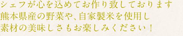 シェフが心を込めてお作り致しております。熊本県産の野菜や、自家製米を使用し素材の美味しさもお楽しみください!