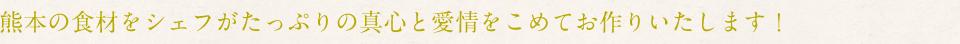 熊本の食材をシェフがたっぷりの真心と愛情をこめてお作りいたします!