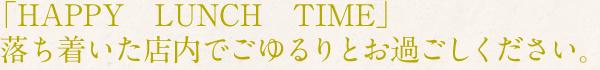 「HAPPY LUNCH TIME」落ち着いた店内でごゆるりとお過ごしください。